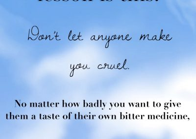 Don't let anyone make you cruel