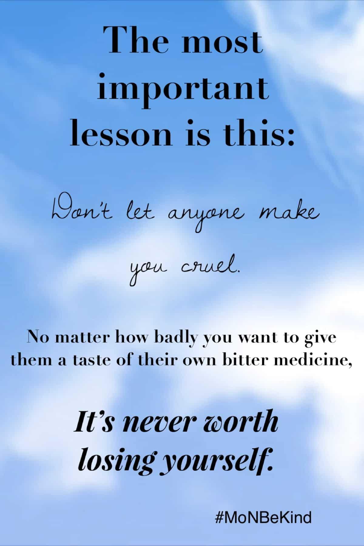 Don't let anyone make you cruel